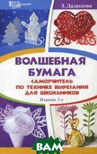 Дадашова Зульфия Раисовна Волшебная бумага. Самоучитель по технике вырезания для школьников