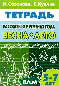 Н. Созонова, Е. Куцина Рассказы о временах года. Весна. Лето. 5-7 лет. Тетрадь