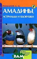 А. И. Рахманов Амадины, астрильды и вдовушки. Виды. Содержание. Разведение. Лечение