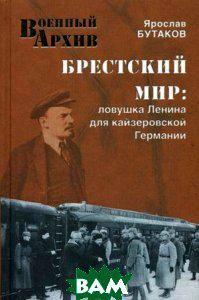 Ярослав Бутаков Брестский мир. Ловушка Ленина для кайзеровской Германии