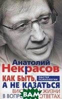 Некрасов Анатолий Александрович Как быть, а не казаться. Викторина жизни в вопросах и ответах