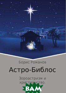 Борис Романов Астро-Библос. Зороастризм и Христианство — в Категории