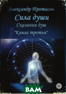 Александр Протасов Сила души. Сказания душ. Книга третья