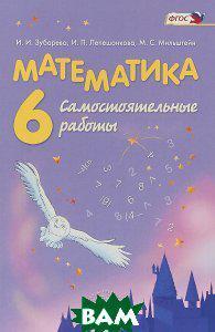 И. И. Зубарева, И. П. Лепешонкова, М. С. Мильштейн Математика. 6 класс. Самостоятельные работы. Учебное пособие