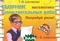 Шклярова Т.В. Математика. 1-2 классы. Попробуй реши! Сборник самостоятельных работа. ФГОС