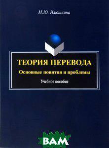 М. Ю. Илюшкина Теория перевода. Основные понятия и проблемы. Учебное пособие