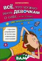 Баулина Мария Евгеньевна Все, что нужно знать девочкам о себе... и не только. СМС-вопросы и ответы