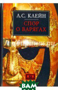 Клейн Лев Самуилович Спор о варягах. История противостояния и аргументы сторон