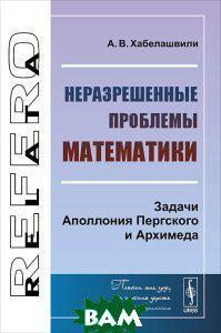 А. В. Хабелашвили Неразрешенные проблемы математики. Задачи Аполлония Пергского и Архимеда