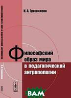 Грешилова И.А. Философский образ мира в педагогической антропологии