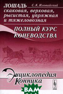 С. К. Иловайский Лошадь скаковая, верховая, рысистая, упряжная и тяжеловозная. Полный курс коневодства