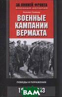 Грайнер Х. Военные кампании вермахта. Победы и поражения. 1939-1943