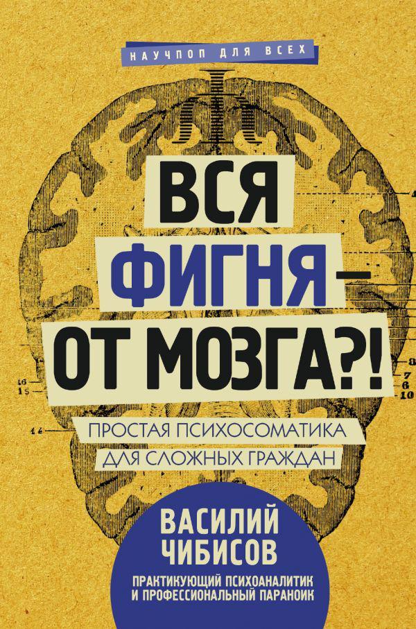 Чибисов В.В. Вся фигня - от мозга?! Простая психосоматика для сложных граждан