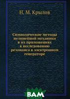 Н.М. Крылов Символические методы нелинейной механики в их приложениях к исследованию резонанса в электронном генераторе