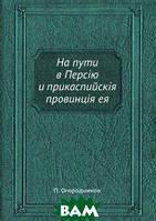 П. Огородников На пути в Персiю и прикаспийскiя провинцiя ея