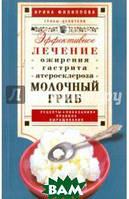 Филиппова Ирина Александровна Молочный гриб.  Эффектное лечение, ожирения, гастрита, атеросклероза...