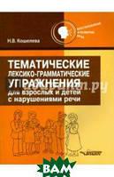 Кошелева Наталия Васильевна Тематические лексико-грамматические упражнения для взрослых и детей с нарушениями речи