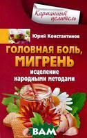 Юрий Константинов Головная боль, мигрень. Исцеление народными методами