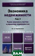 В. А. Горемыкин Экономика недвижимости в 2-х томах. Том 2. Рынок земельных участков и управление недвижимостью. Учебник для академического