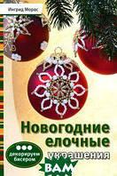 Ингрид Морас Новогодние елочные украшения. Декорируем бисером