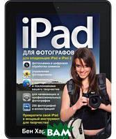 Бен Харвелл IPad для фотографов. Превратите свой iPad в мощный инструмент для творчества!