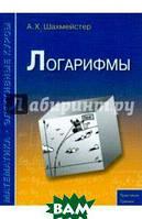 Шахмейстер Александр Хаймович Логарифмы. Пособие для школьников, абитуриентов и преподавателей