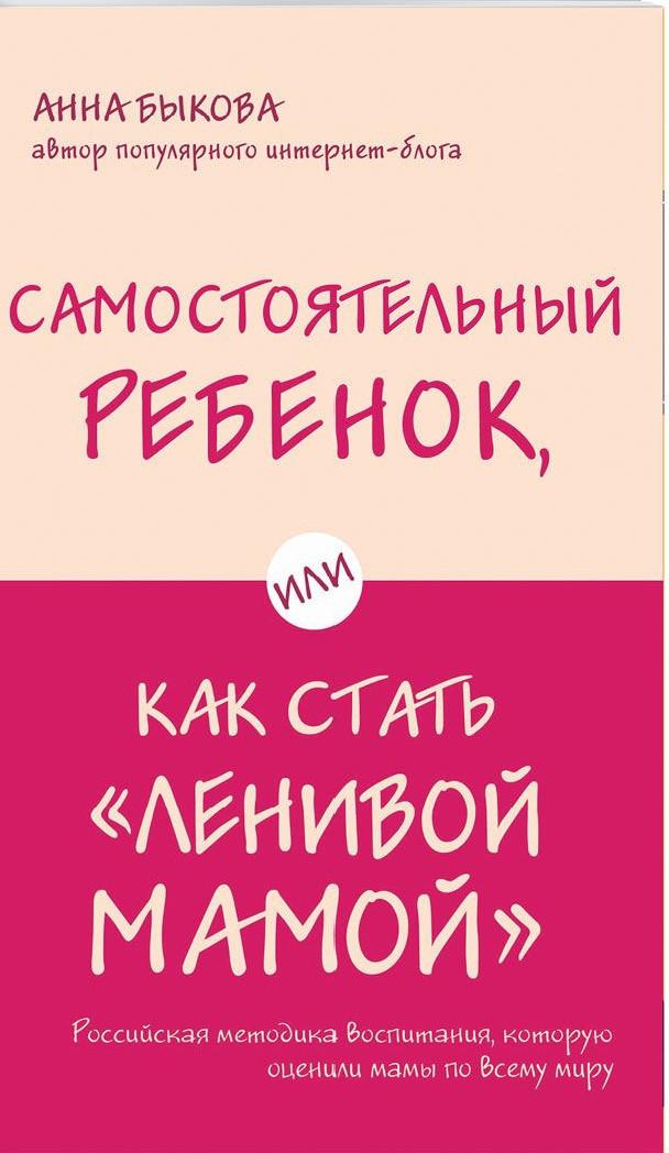 """Самостоятельный ребенок, или Как стать """"ленивой мамой"""". Быкова А.А."""