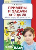 Игнатьева Л.В. Примеры и задачи от 0 до 20. Рабочая тетрадь для детей 6-7 лет. ФГОС ДО