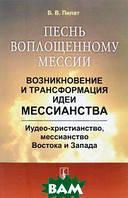 Б. В. Пилат Песнь воплощенному мессии. Возникновение и трансформация идеи мессианства. Иудео-христианство, мессианство Востока и Запада