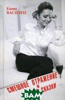 Василец Елена Викторовна Смешное отражение и умные сказки (16+)