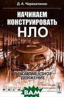 Д. А. Череватенко Начинаем конструировать НЛО. Гиромоментное движение