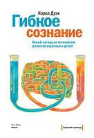 Гибкое сознание. Новый взгляд на психологию развития взрослых и детей. Дуэк К.