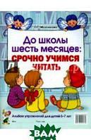 Молчанова Ольга Григорьевна До школы шесть месяцев. Срочно учимся читать. Альбом упражнений для детей 5-7 лет
