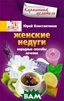 Юрий Константинов Женские недуги. Народные способы лечения
