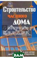 Костко Олег Константинович Строительство частного дома с расчетом необходимых материалов