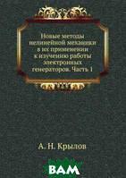А.Н. Крылов Новые методы нелинейной механики в их применении к изучению работы электронных генераторов. Часть 1