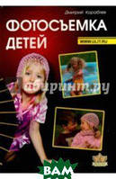 Кораблев Дмитрий Владимирович Фотосъемка детей. Книга для родителей и фотографов