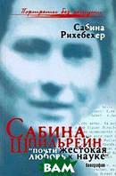 Сабина Рихебехер Сабина Шпильрейн.  Почти жестокая любовь к науке