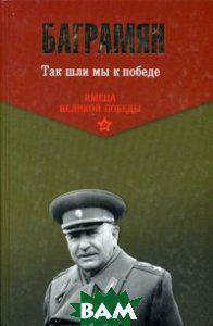 Баграмян Иван Христофорович Так шли мы к победе