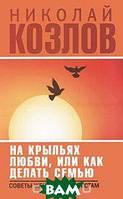 Николай Козлов На крыльях любви, или Как делать семью