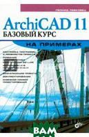 Левковец Леонид Борисович ArchiCAD 11. Базовый курс на примерах