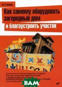 Казаков Ю.Н. Как самому оборудовать загородной дом и благоустроить участок