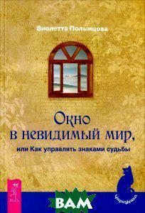 Виолетта Полынцова Окно в невидимый мир, или Как управлять знаками судьбы