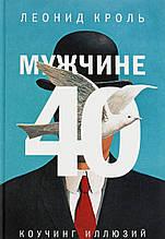 Мужчине 40. Коучинг иллюзий. Леонид Кроль