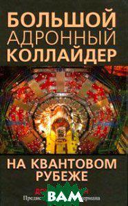 Дон Линкольн Большой адронный коллайдер. На квантовом рубеже. The Quantum Frontier: The Large Hardon Collider