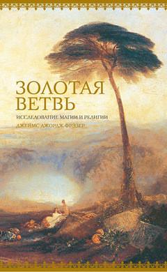 Золотая ветвь. Исследование магии и религии. Джеймс Джордж Фрэзер.