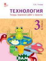 Ульева Е.А. Технология. 3 класс. Тетрадь творческих работ и проектов. ФГОС