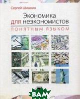 Шишкин Сергей Сергеевич Экономика для неэкономистов понятным языком