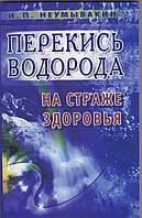 Перекись водорода - на страже здоровья .  И. П. Неумывакин
