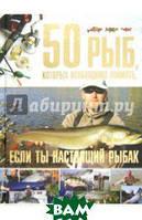 Цеханский Сергей Петрович 50 рыб, которых необходимо поймать, если ты настоящий рыбак